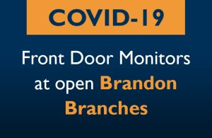 Orange and White text on a dark blue background that reads: COVID-19 Front Door Monitors at open Brandon Branches