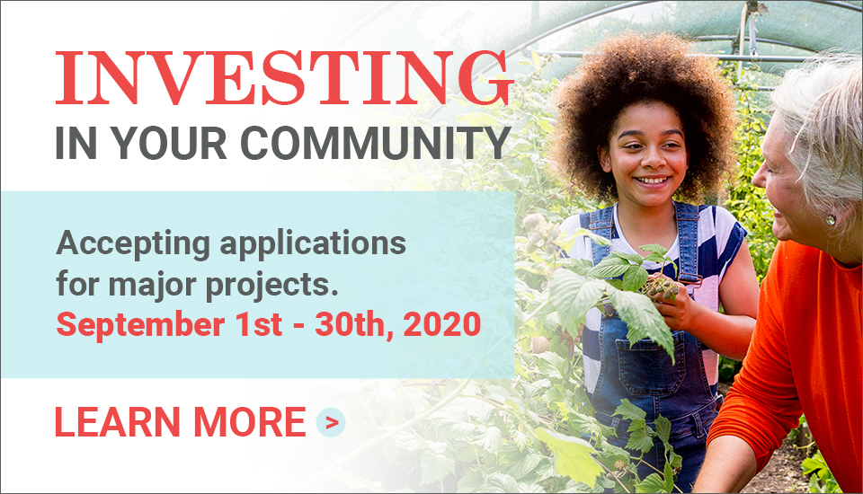 Investing in your community. Accepting applications for major projects. September 1st to 30th, 2020