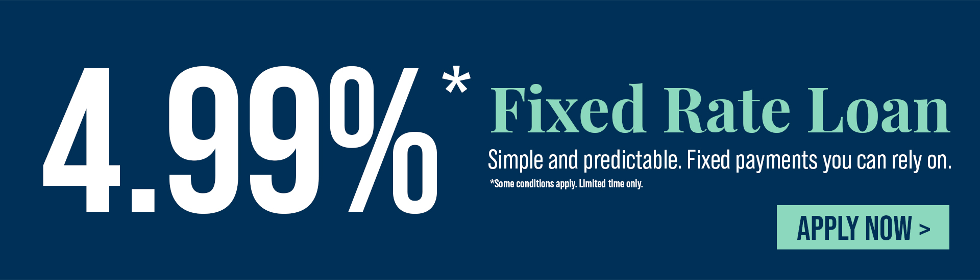 4.99%* Fixed Rate Loan *Some conditions apply. For A Limited Time Only!