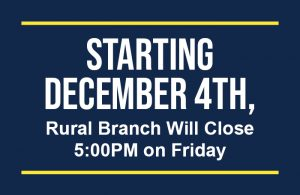 Rural Branches will close 5:00 PM on Fridays starting December 4th
